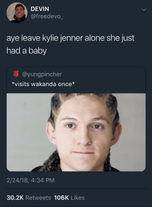 Retweets: DEVIN  @freedevo_  aye leave kylie jenner alone she just  had a baby  @yungpincher  *visits wakanda once*  2/24/18, 4:34 PM  30.2K Retweets 106K Likes