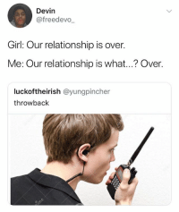 Roger, Girl, and Girl Memes: Devin  @freedevo  Girl: Our relationship is over.  Me: Our relationship is what...? Over.  luckoftheirish @yungpincher  throwback 😂😂 roger that 💀