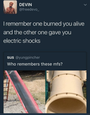 burned: DEVIN  @freedevo_  Iremember one burned you alive  and the other one gave you  electric shocks  us@yunggincher  Who remembers these mfs?