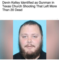 DevinKelley, the Texas church shooter.. 😳😡 WSHH: Devin Kelley ldentified as Gunman in  Texas Church Shooting That Left More  Than 20 Dead DevinKelley, the Texas church shooter.. 😳😡 WSHH