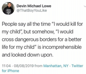 "better life: Devin Michael Lowe  @ThatBoyYouLike  People say all the time ""I would kill for  my child"", but somehow, ""I would  cross dangerous borders for a better  life for my child"" is incomprehensible  and looked down upon  11:04 08/08/2019 from Manhattan, NY Twitter  for iPhone"