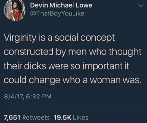 Devin: Devin Michael Lowe  @ThatBoyYouLike  Virginity is a social concept  constructed by men who thought  their dicks were so important it  could change who a woman was  8/4/17, 6:32 PM  7,651 Retweets 19.5K Likes