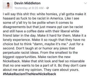 "America, Racism, and Shit: Devin Middleton  Yesterday at 9:20 AM  I will say this shit tho: white homies, y'all gotta make it  haaaard as fuck to be racist in America. Like I see  some of y'all try to be polite when it comes to  disagreements but that just means ppl can be racist  and still have a coffee date with their liberal white  friend later in the day. Make it hard for them. Make it a  lonely experience. Make it so rough that they have no  choice but to think ""damn, maybe it's me."" Just for a  second. Don't laugh at or humor any jokes that  perpetuate racist ideas. From the smallest to the  biggest opportunities. Make racism the new  Nickelback. Make that shit look and feel so miserable  that no one wants to be a part of it. Bc they don't care  about me and my opinion. They care about yours.  make racism the new nickelback"