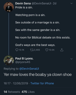 Ya clownshoe: Devin Sena @DevinSenaUI 2d  Pride is a sin.  Watching porn is a sin.  Sex outside of a marriage is a sin.  Sex with the same  gender is a sin.  No room for Biblical debate on this exists  God's ways are the best ways.  10.1K  L12,465  10.5K  Paul B Lyons.  @plyons45  Replying to @DevinSenaUI  Yer maw loves the boaby ya clown shoe  16:17 12/06/2019 Twitter for iPhone  14 Retweets 475 Likes  HHI Ya clownshoe