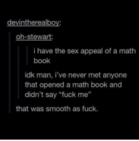 "man i love science - 🌙: devintherealboy:  oh-stewart:  i have the sex appeal of a math  book  idk man, i've never met anyone  that opened a math book and  didn't say ""fuck me""  95  that was smooth as fuck. man i love science - 🌙"