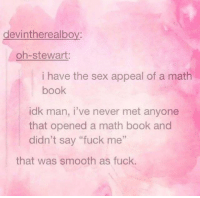 "Sex, Smooth, and Book: devintherealboy:  oh-stewart:  i have the sex appeal of a math  book  idk man, i've never met anyone  that opened a math book and  didn't say ""fuck me""  52  that was smooth as fuck."