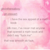 """Sex, Smooth, and Tumblr: devintherealboy:  oh-stewart:  i have the sex appeal of a math  book  idk man, i've never met anyone  that opened a math book and  didn't say """"fuck me""""  that was smooth as fuck. awesomacious:  Reassuring stranger!"""
