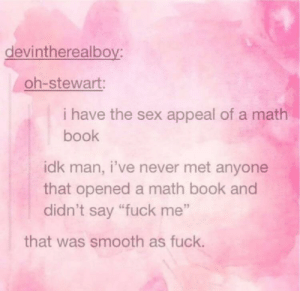 "Sum fucc: devintherealboy:  oh-stewart:  i have the sex appeal of a math  book  idk man, i've never met anyone  that opened a math book and  didn't say ""fuck me""  that was smooth as fuck. Sum fucc"