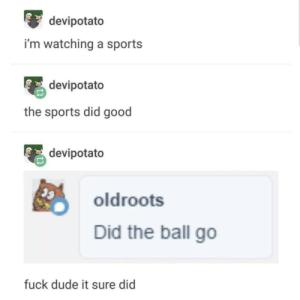 Dude, Sports, and Fuck: devipotato  i'm watching a sports  devipotato  the sports did good  devipotato  oldroots  Did the ball go  fuck dude it sure did They sportsed real good out there.