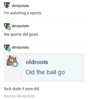 Go Fuck: devipotato  i'm watching a sports  devipotato  the sports did good  devipotato  oldroots  Did the ball go  fuck dude it sure did  Source: devipotato
