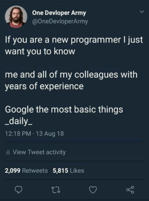 Dumb, Google, and True: Devloper Army  @OneDevloperArmy  If you are a new programmer I just  want you to know  me and all of my colleagues with  years of experience  Google the most basic things  daily_  12:18 PM 13 Aug 18  ii View Tweet activity  2,099 Retweets 5,815 Likes Is this actually true? I always thought that I'm to dumb to solve problems on my own so I just end up googling