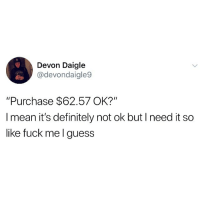 "Definitely, Memes, and Fuck: Devon Daigle  @devondaigle9  ""Purchase $62.57 OK?""  I mean it's definitely not ok but I need it so  like fuck me l guess Every time I go to the drugstore."