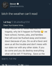 <p>She really wrote a letter 😂😂😂 (via /r/BlackPeopleTwitter)</p>: Devon  @leathershirts  bitch the weather can't read  Lai bug @LaileeBug1234  Dear hurricane Irma...  tragedy, why let it happen to Floawe  have school, homes, jobs, and families  that will soon be flushed away and broken  down because of you. Do us all a favor and  save us all the trouble and don't mess with  our state nor with any other state. If you  do come and you do destroy everything  what will be left?? Nothing. Save us the  9/8/17, 7:41 PM  26 7K Retweets 72 GK l ike <p>She really wrote a letter 😂😂😂 (via /r/BlackPeopleTwitter)</p>