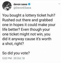 25 Hilarious Midterm Election Memes: http://bit.ly/2EMRHoK: devon sawa  @DevonESawa  You bought a lottery ticket huh?  Rushed out there and grabbed  one in hopes it could make your  life better? Even though your  one ticket might not win, you  did it anyway cause it's worth  a shot, right?  So did you vote?  5:02 PM 20 Oct 18 25 Hilarious Midterm Election Memes: http://bit.ly/2EMRHoK