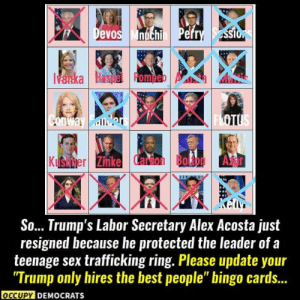 """Thanks to Occupy Democrats: Devos Mnichi Pefry ssio  Vanka Haspe Romeb  FLOTUS  Conway Bder  Kushmer Zinke Carson Bolton A r  So... Trump's Labor Secretary Alex Acosta just  resigned because he protected the leader of.  teenage sex trafficking ring. Please update your  """"Trump only hires the best people"""" bingo cards...  occUPY DEMOCRATS Thanks to Occupy Democrats"""