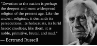 """Memes, Nobel Prize, and Paradigm: """"Devotion to the nation is perhaps  the deepest and most widespread  religion of the present age. Like the  ancient religions, it demands its  persecutions, its holocausts, its lurid  heroic cruelties; like them, it is  noble, primitive, brutal, and mad.""""  Bertrand Russell """"Devotion to the nation is perhaps the deepest and most widespread religion of the present age. Like the ancient religions, it demands its persecutions, its holocausts, its lurid heroic cruelties; like them, it is noble, primitive, brutal, and mad.""""  — Bertrand Russell, Why Men Fight: A Method for Abolishing the International Duel, Chapter 3, War as Institution, p.116.  Image: Bertrand Russell (1872 - 1970) was a philosopher, mathematician, educational and sexual reformer, pacifist, prolific letter writer, author and columnist. Bertrand Russell was one of the most influential and widely known intellectual figures of the twentieth century. In 1950 he was awarded the Nobel Prize in Literature for his extensive contributions to world literature and for his """"rationality and humanity, as a fearless champion of free speech and free thought in the West."""" Russell led the British """"revolt against Idealism"""" in the early 1900s and is considered one of the founders of analytic philosophy along with his protégé Ludwig Wittgenstein. He co-authored, with Alfred North Whitehead, Principia Mathematica, an attempt to ground mathematics on logic. His philosophical essay On Denoting has been considered a paradigm of philosophy. Both works have had a considerable influence on logic, mathematics, set theory, linguistics and analytic philosophy. He was a prominent anti-war activist, championing free trade between nations and anti-imperialism. Russell was imprisoned for his pacifist activism during World War I, campaigned against Adolf Hitler and his nazis, called for nuclear disarmament, criticized Joseph Stalin and Soviet totalitarianism, and lastly condemned the United States of Americ"""