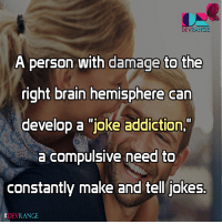 "A person with damage to the right brain hemisphere can develop a ""joke addiction,"" a compulsive need to constantly make and tell jokes.: DEVRANGE  A person with damage to th  right brain hemisphere can  develop a joke addiction,  a compulsive need to  constantly make and tell jokes.  A person with damage to the right brain hemisphere can develop a ""joke addiction,"" a compulsive need to constantly make and tell jokes."