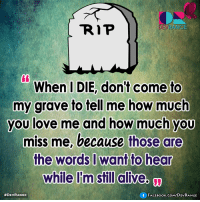 :): DEVRANGE  When I DIE, don't come to  my grave to tell me how much  you love me and how much you  miss me, because those are  the words I want to hear  While I'm still alive.  #DEVRANGE  f FACE BooK.COM DEV RANGE :)