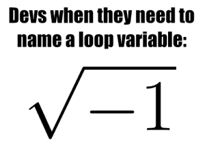 low_effort_but_accurate.png: Devs when they need to  name a loop variable:  -1 low_effort_but_accurate.png