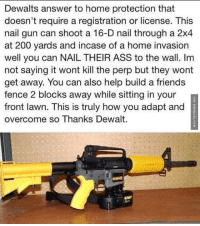 Memes, Nails, and 🤖: Dewalts answer to home protection that  doesn't require a registration or license. This  nail gun can shoot a 16-D nail through a 2x4  at 200 yards and incase of a home invasion  well you can NAIL THEIR ASS to the wall. Im  not saying it wont kill the perp but they wont  get away. You can also help build a friends  fence 2 blocks away while sitting in your  p  front lawn. This is truly how you adapt and  overcome so Thanks Dewalt. Probably The Greatest Invention Ever http://www.damnlol.com/probably-the-greatest-invention-ever-93421.html