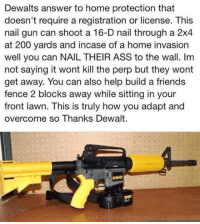 Ass, Bailey Jay, and Friends: Dewalts answer to home protection that  doesn't require a registration or license. This  nail gun can shoot a 16-D nail through a 2x4  at 200 yards and incase of a home invasion  well you can NAIL THEIR ASS to the wall. Im  not saying it wont kill the perp but they wont  get away. You can also help build a friends  fence 2 blocks away while sitting in your  front lawn. This is truly how you adapt and  overcome so Thanks Dewalt. <p>Probably The Greatest Invention Ever.</p>