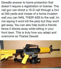 Ass, Friends, and Guns: Dewalts answer to home protection that  doesn't require a registration or license. This  nail gun can shoot a 16-D nail through a 2x4  at 200 yards and incase of a home invasion  well you can NAIL THEIR ASS to the wall. Im  not saying it wont kill the perp but they wont  get away. You can also help build a friends  fence 2 blocks away while sitting in your  front lawn. This is truly how you adapt and  overcome so Thanks Dewalt.