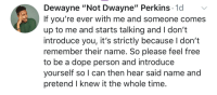 "MeIrl: Dewayne ""Not Dwayne"" Perkins 1o  If you're ever with me and someone comes  up to me and starts talking and I don't  introduce you, it's strictly because I don't  remember their name. So please feel free  to be a dope person and introduce  yourself so I can then hear said name and  pretend I knew it the whole time MeIrl"