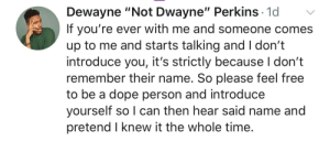 "Dank, Dope, and Memes: Dewayne ""Not Dwayne"" Perkins 1o  If you're ever with me and someone comes  up to me and starts talking and I don't  introduce you, it's strictly because I don't  remember their name. So please feel free  to be a dope person and introduce  yourself so I can then hear said name and  pretend I knew it the whole time MeIrl by TheChaf MORE MEMES"