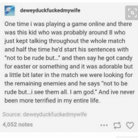 """i'm getting wifi in a few days so i'll be able to post more soon: dewey duckfuckedmywife  One time i was playing a game online and there  was this kid who was probably around 8 who  just kept talking throughout the whole match  and half the time he'd start his sentences with  """"not to be rude but.."""" and then say he got candy  for easter or something and it was adorable but  a little bit later in the match we were looking for  the remaining enemies and he says """"not to be  rude but...i see them all. am god."""" And ive never  been more terrified in my entire life.  Source: deweyduckfuckedmywife  4,052 notes i'm getting wifi in a few days so i'll be able to post more soon"""
