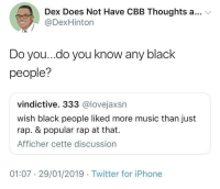 Iphone, Music, and Rap: Dex Does Not Have CBB Thoughts a... v  @DexHinton  Do you..do you know any black  people?  vindictive. 333 @lovejaxsn  wish black people liked more music than just  rap. & popular rap at that.  Afficher cette discussion  01:07 29/01/2019 Twitter for iPhone Probably no.