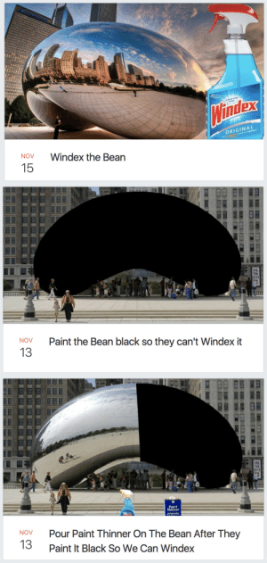 Anaconda, Birthday, and Douchebag: dex  ORIGINAL  NOV  Windex the Bean  15   726.  2113  Paint the Bean black so they can't Windex it  NOV  13   726.  2113  Paint  Thinner  Pour Paint Thinner On The Bean After They  Paint It Black So We Can Windex  NOV  13 mooncustafer: chaotic-typist:  0-memento-mori-0:   justaplate:  claydart:  starlitskyes:  frosttrix:  extremedistressorstellarblowjob:  queen-of-heck:   brightoncemore:  todayiwrotenothing:  gay-jesus-probably:  solongstarbird:  akamine-chan:  phantomofthebookstore:  dragonastra:  jasperzilla:  moose-shampoo: if you've ever wondered what it's like to live in the midwest, this is it.  You missed some of the best ones   the best part about it is that the art installation isn't actually called the Bean. It's called Cloud Gate, and artist Anish Kapoor (yes, THAT Anish Kapoor) hates that we call it the Bean. But i mean, look at it. It's a bean.   How could you forget this one though   I HAD NO FUCKING IDEA THAT THE BEAN WAS CREATED BY ANISH KAPOOR.  someone help me why is anish kapoor important what did he do?  Alright sit down for some Art World Drama bcause this is what I live for. So, sometime last year (?) science invented Vantablack, which is the darkest possible shade of black. Art world got incredibly excited. But as it needs to be very carefully made in a lab, it's hard to get a hold of, and is extremely expensive. Enter Anish Kapoor, aka FuckFace McGee. Anish Kapoor buys the rights to Vantablack. He is the only human being on the planet that can legally use it, and he's kind of a prick about it. Art world is not thrilled with that. Enter Stuart Semple. Stuart Semple is an artist, and also makes pigments to sell in his free time. Stuart Semple is astoundingly pissed about this Vantablack nonsense, and Anish Kapoor's dickery. Stuart Semple makes a new pigment, the brightest shade of pink ever, called Pinkest Pink, and puts it for sale on the internet. To be bought by everybody except Anish Kapoor. Literally, to 