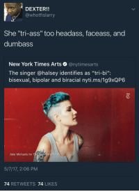 "Ass, Blackpeopletwitter, and New York: DEXTER!!  @whotfislarry  She ""tri-ass"" too headass, faceass, and  dumbass  New York Times Arts e》 @nytimesarts  The singer @halsey identifies as ""tri-bi"":  bisexual, bipolar and biracial nyti.ms/1g9xQP6  Jake Michaels for The New Yor  5/7/17, 2:06 PM  74 RETWEETS 74 LIKES <p>Tri Before You Bi (via /r/BlackPeopleTwitter)</p>"