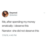 Memes, Money, and 🤖: Deyonce  @deelalz  Me, after spending my money  erratically: i deserve this  Narrator: she did not deserve this  7/19/18, 4:40 PM Who this?