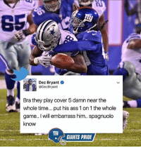 Ass, Dez Bryant, and Memes: Dez Bryant  Dez Bryant  Brathey play cover 5damn near the  whole time... put his ass 1 on 1 the whole  game.. I will embarrass him.. spagnuolo  know  ny  GIANTS PRIDE 🤔??? Stop it dez 🤦♂️ GiantsPride 🏈