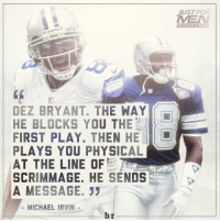 Beard, Dez Bryant, and Sports: DEZ BRYANT. THE WAY  HE BLOCKS YOU THE  FIRST PLAY. THEN HE  PLAYS YOU PHYSICAL  AT THE LINE OF  E 7  SCRIMMAGE. HE SENDS  A MESSAGE.  MICHAEL IRVIN  br  JUST FOR  MUSTACHE & BEARD Michael Irvin on Dez Bryant RemindsMeOfMe