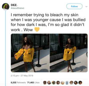 Wow, Work, and Bleach: DEZ.  Follow  @dezaffiliated  I remember trying to bleach my skin  when I was younger cause I was bullied  for how dark I was, l'm so glad it didn't  work. Wow  2:15 pm 27 May 2019  8,332 Retweets 71,463 Likes Don't let them get you down