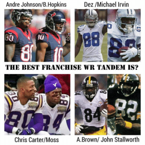 Best, Michael, and Andre Johnson: Dez /Michael Irvin  Andre Johnson/B.Hopkins  88  B0  8  0  THE BEST FRANCHISE WR TANDEM IS?  82  em 84 92  Chris Carter/Moss  A.Brown/ John Stallworth