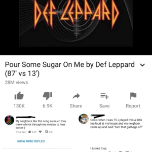 """If this pissed neighbors off I should be worried: DEZarand  Pour Some Sugar On Me by Def Leppard  (87' vs 13')  28M views  Share  Save  130K  6.9K  Report  Once, when i was 15, i played this a little  too loud at my house and my neighbor  came up and said """"turn that garbage off""""  My neighbors like this song so much they  threw a brick through my window to hear  better ;)  1 year ago •  E 248  3.6K  SHOW MORE REPLIES  I turned it up If this pissed neighbors off I should be worried"""