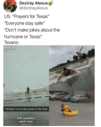 """Wow, defeat is not an option.: Deziray Alexus  @dezirayalexus  US: """"Prayers for Texas""""  """"Everyone stay safe""""  """"Don't make jokes about the  hurricane or Texas""""  Texans  alveston, Texas  5m ago  Fishing in a hurricane, props to the dude  THE SEAWALL  WEST END  Galveston, TX Wow, defeat is not an option."""