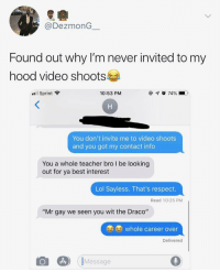"Lol, Respect, and Teacher: @DezmonG  Found out why l'm never invited to my  hood video shoots  ill Sprint  10:53 PM  You don't invite me to video shoots  and you got my contact info  You a whole teacher bro I be looking  out for ya best interest  Lol Sayless. That's respect.  Read 10:25 PM  ""Mr gay we seen you wit the Draco""  whole career over  Delivered  Message Looking out for your friend behind the scenes"