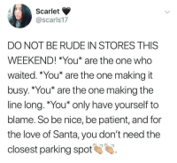Love, Rude, and Patient: .df.- Scarlet  @scarls17  DO NOT BE RUDE IN STORES THISS  WEEKEND! *You* are the one who  waited. *You* are the one making it  busy. *You* are the one making the  line long. *You* only have yourself to  blame. So be nice, be patient, and for  the love of Santa, you don't need the  closest parking spot Hand claps