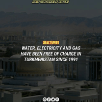 Memes, Free, and Water: dFACTSPERT  WATER, ELECTRICITY AND GAS  HAVE BEEN FREE OF CHARGE IN  TURKMENISTAN SINCE 1991 Turkmenistan
