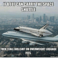 Calling Bullshit: DFATAT CAN CARRY THE SPACE  SHUTTLE  THEN I CALL BULLSHIT ON OVERWEIGHT LUGGAGE  FEES  memes.com