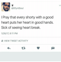 Memes, Break, and Good: @DfyntSoul  I Pray that every shorty with a good  heart puts her heart in good hands.  Sick of seeing heart break  1/26/17, 6:11 PM  VIEW TWEET ACTIVITY  13 💞