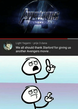 Memes, Avengers, and Movie: DGAME  Light Yagami prije 3 dana  We all should thank Starlord for giving us  another Avengers movie
