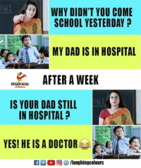 yesi: DHI  WHY DIDN'T YOU COME  SCHOOL YESTERDAY  MY DAD IS IN HOSPITAL  WEEK  DHI  IS YOUR DAD STILL  IN HOSPITAL  YESI HE IS A DOCTOR
