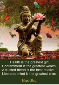 Buddha: dhism comm  Health is the greatest gift,  Contentment is the greatest wealth,  A trusted friend is the best relative,  Liberated mind is the greatest bliss.  Buddha