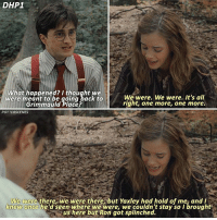 Memes, Thought, and Back: DHP1  What happened? I thought we  We were. We were. It's all  were meant to be going back to  right, one more, one more.  Grimmauld place?  POTTERSCENES  We were there, we were there but Yaxley had hold of me, and I  knew once he'd seen where we were we couldn't stay so Ibrought  us here but Ron got splinched. ➙ [ DeathlyHallowsPart1 – 2010] — Q: If you could apparate somewhere right now, where would you go?