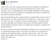 """Something to think about!: Dhruv Balaraman  20 hrs  India is one of the few countries where success of athletes is attributed to  the country as a whole. Yes, they're representing the country in the  Olympics, but in an individual sport like wrestling, badminton or gymnastics,  the medal or the success belongs to the athletes who've put in a lifetime of  hard work for that one moment.  When Michael Phelps wins a gold medal it's his gold medal, we don't call it a  gold medal won by USA, we just add it to his tally of 23. Then why is it that  it's """"India"""" who won a medal the moment Sakshi Malik or PV Sindhu taste  success, especially since nobody cares about half these athletes until six  months before the games where you realize they're genuine contenders for  podium finishes?  It's time to wake up and start respecting our athletes. Yes, we must be proud  of everything that they've done, but not for one second can we have the  audacity or be selfish enough to call their success ours. Hats off to every  single Indian athlete who competed at Rio. Win or lose, you've won our  hearts. We salute you.  Something to think about!"""