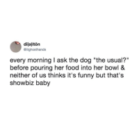 """Food, Funny, and Baby: di(a)lton  @lilighosthands  every morning I ask the dog """"the usual?""""  before pouring her food into her bowl &  neither of us thinks it's funny but that's  showbiz baby me🐶irl"""